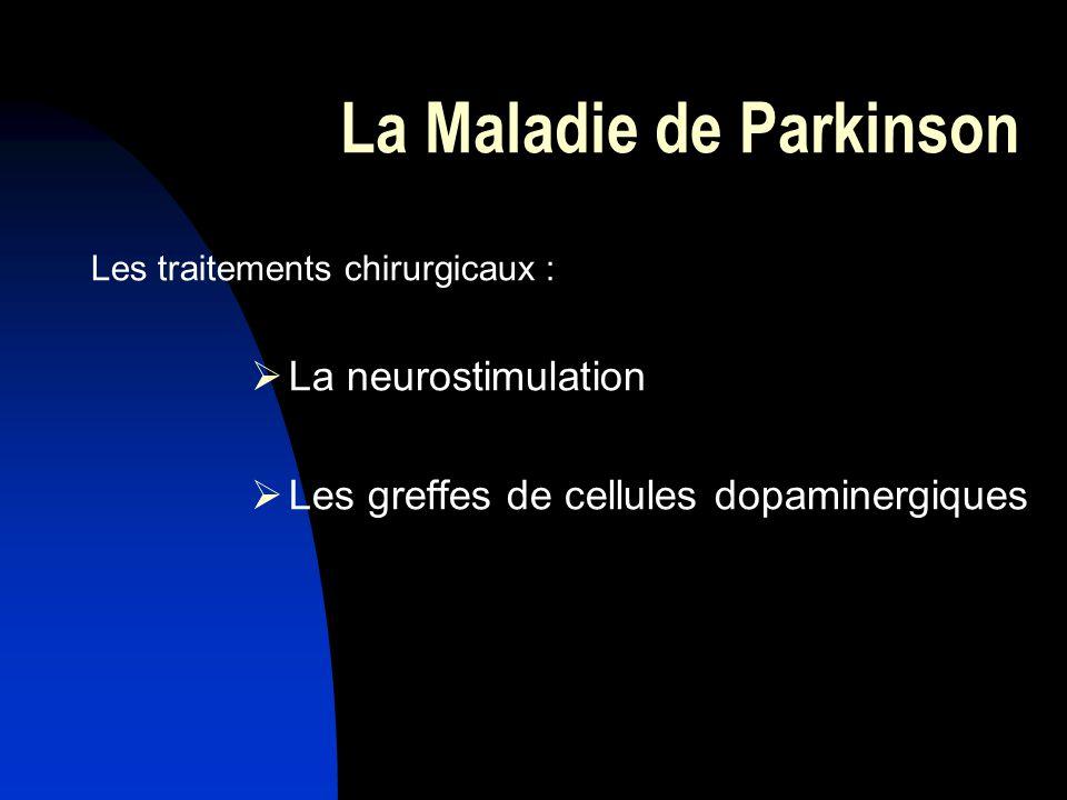 La Maladie de Parkinson Les traitements chirurgicaux : La neurostimulation Les greffes de cellules dopaminergiques