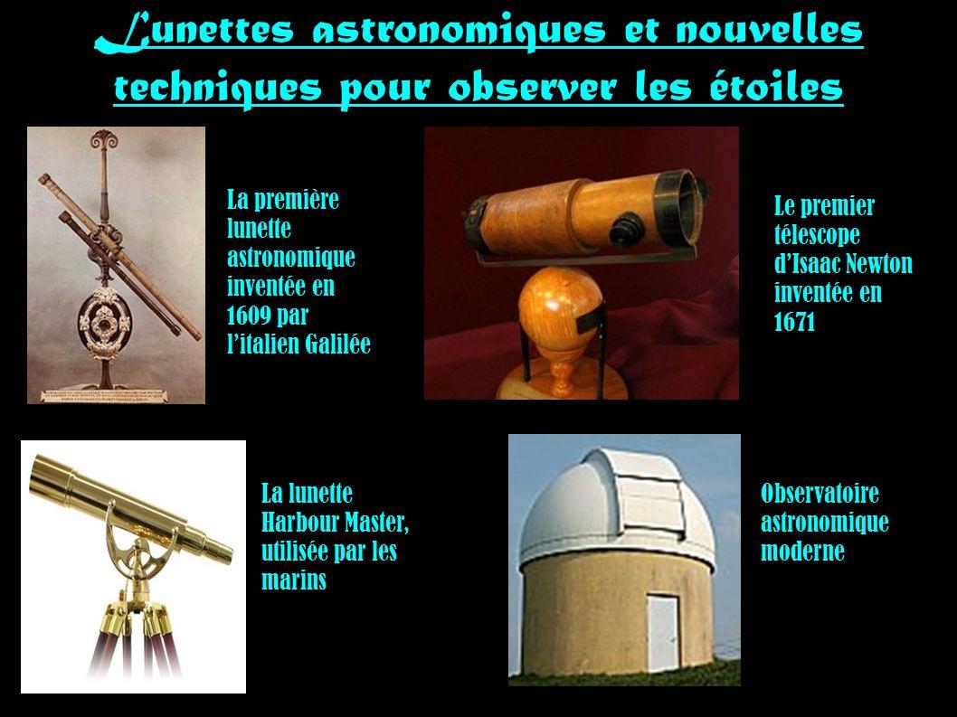 Lunettes astronomiques et nouvelles techniques pour observer les étoiles La première lunette astronomique inventée en 1609 par litalien Galilée Le premier télescope dIsaac Newton inventée en 1671 La lunette Harbour Master, utilisée par les marins Observatoire astronomique moderne