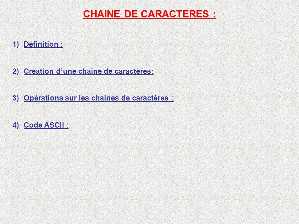CHAINE DE CARACTERES : 1)Définition : 2)Création dune chaine de caractères: 3)Opérations sur les chaines de caractères : 4)Code ASCII :
