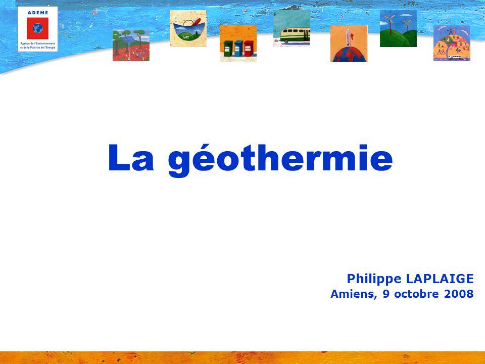 La géothermie Philippe LAPLAIGE Amiens, 9 octobre 2008
