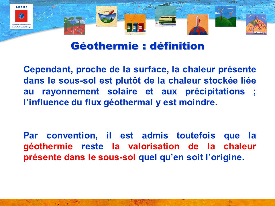Géothermie : définition Cependant, proche de la surface, la chaleur présente dans le sous-sol est plutôt de la chaleur stockée liée au rayonnement sol