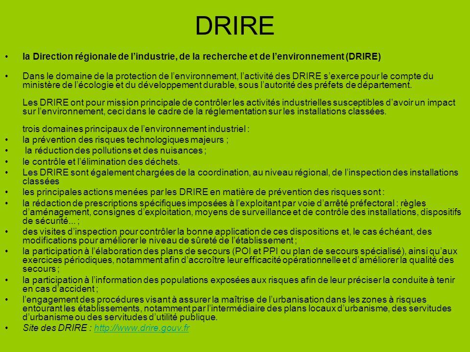 DRIRE la Direction régionale de lindustrie, de la recherche et de lenvironnement (DRIRE) Dans le domaine de la protection de lenvironnement, lactivité des DRIRE sexerce pour le compte du ministère de lécologie et du développement durable, sous lautorité des préfets de département.