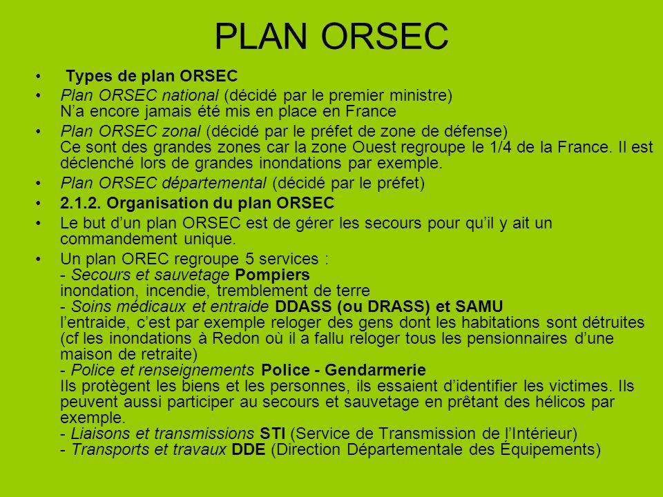 PLAN ORSEC Types de plan ORSEC Plan ORSEC national (décidé par le premier ministre) Na encore jamais été mis en place en France Plan ORSEC zonal (décidé par le préfet de zone de défense) Ce sont des grandes zones car la zone Ouest regroupe le 1/4 de la France.