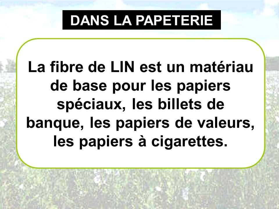 DANS LA PAPETERIE La fibre de LIN est un matériau de base pour les papiers spéciaux, les billets de banque, les papiers de valeurs, les papiers à ciga