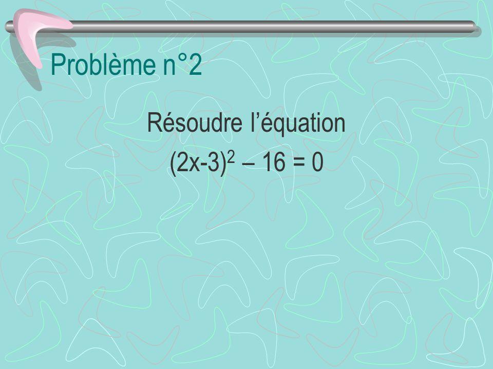 Problème n°2 Résoudre léquation (2x-3) 2 – 16 = 0