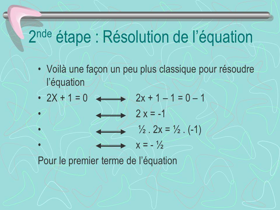 2 nde étape : Résolution de léquation Voilà une façon un peu plus classique pour résoudre léquation 2X + 1 = 0 2x + 1 – 1 = 0 – 1 2 x = -1 ½. 2x = ½.