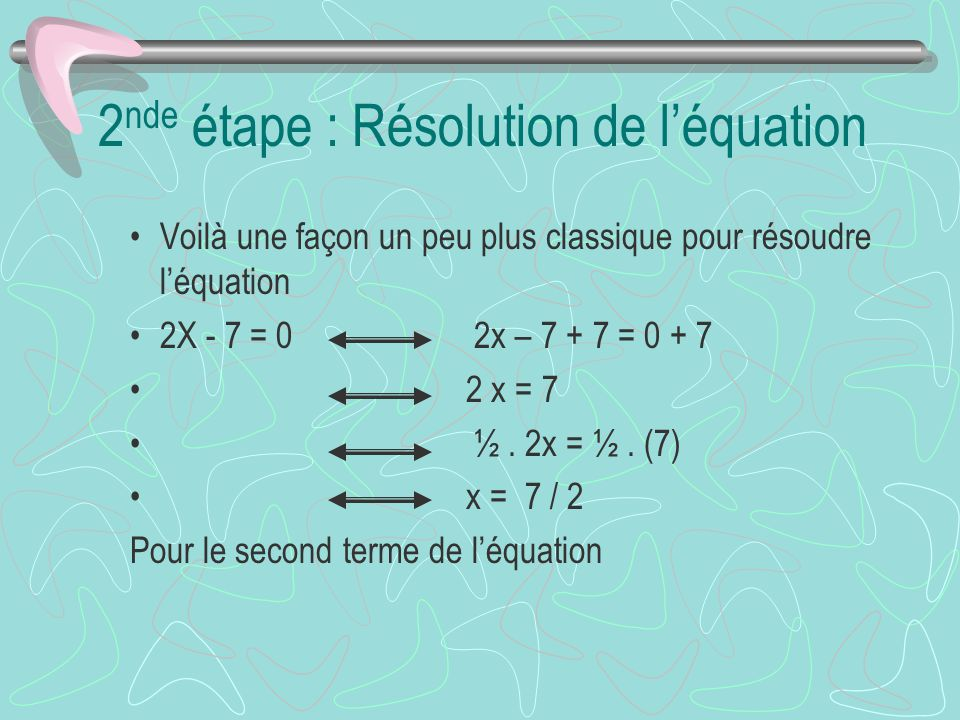 2 nde étape : Résolution de léquation Voilà une façon un peu plus classique pour résoudre léquation 2X - 7 = 0 2x – 7 + 7 = 0 + 7 2 x = 7 ½. 2x = ½. (