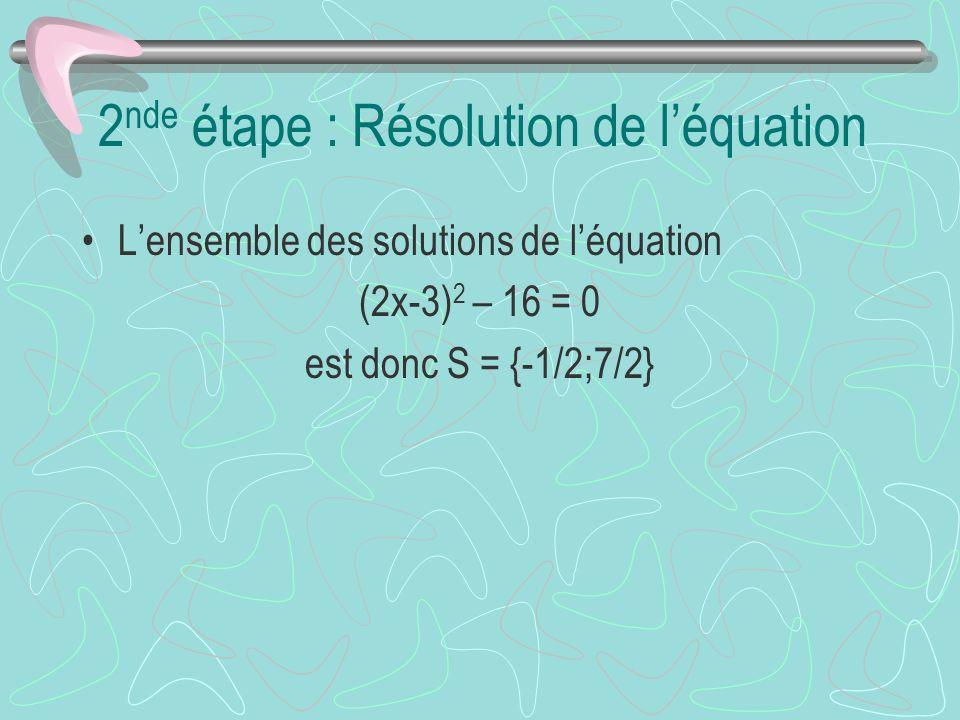 2 nde étape : Résolution de léquation Lensemble des solutions de léquation (2x-3) 2 – 16 = 0 est donc S = {-1/2;7/2}