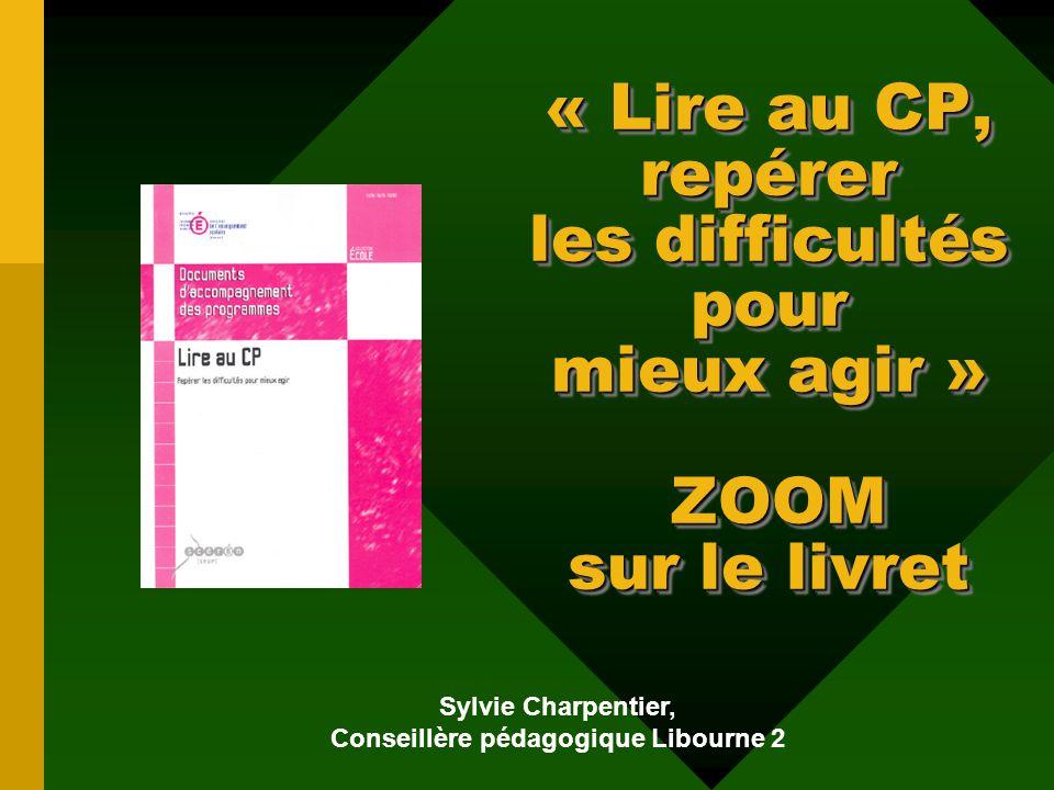 « Lire au CP, repérer les difficultés pour mieux agir » ZOOM sur le livret Sylvie Charpentier, Conseillère pédagogique Libourne 2