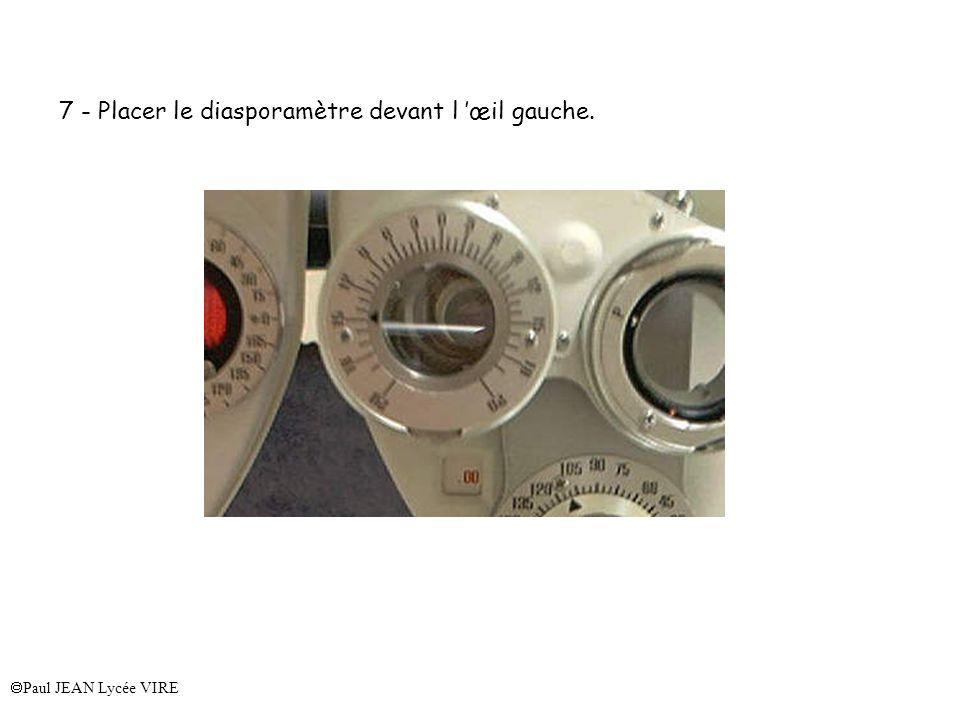 Paul JEAN Lycée VIRE 7 - Placer le diasporamètre devant l œil gauche.
