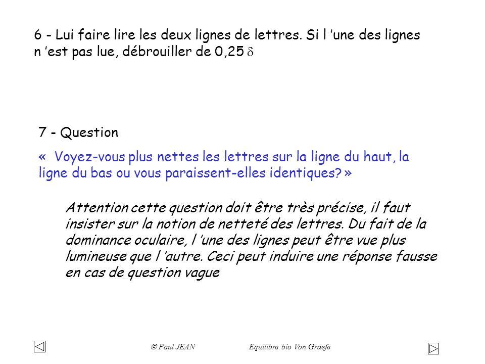 7 - Question « Voyez-vous plus nettes les lettres sur la ligne du haut, la ligne du bas ou vous paraissent-elles identiques? » 6 - Lui faire lire les