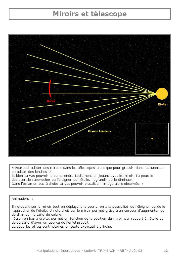 Manipulations Interactives - Ludovic TRIMBACH - Riff - Août 0312 Miroirs et télescope « Pourquoi utiliser des miroirs dans les télescopes alors que pour grossir, dans les lunettes, on utilise des lentilles .