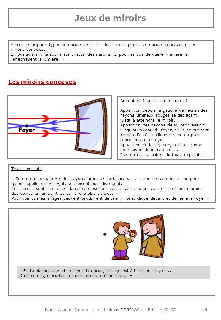 Manipulations Interactives - Ludovic TRIMBACH - Riff - Août 0314 Jeux de miroirs « Trois principaux types de miroirs existent : les miroirs plans, les miroirs concaves et les miroirs convexes.