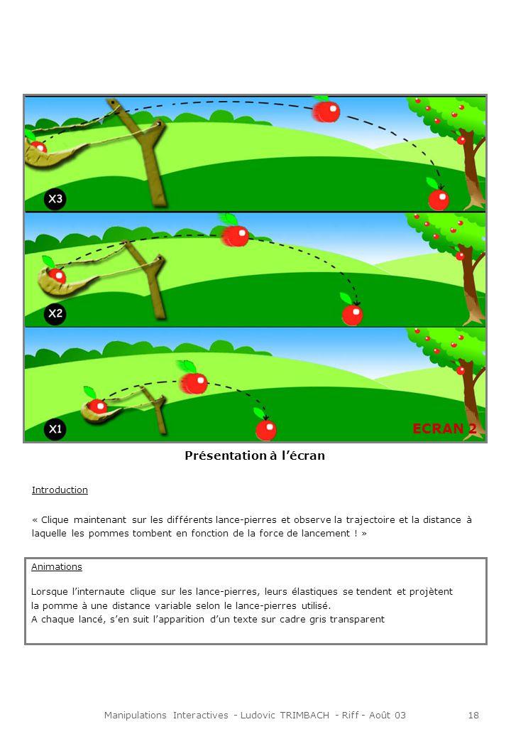 Manipulations Interactives - Ludovic TRIMBACH - Riff - Août 0318 Présentation à lécran Introduction « Clique maintenant sur les différents lance-pierres et observe la trajectoire et la distance à laquelle les pommes tombent en fonction de la force de lancement .