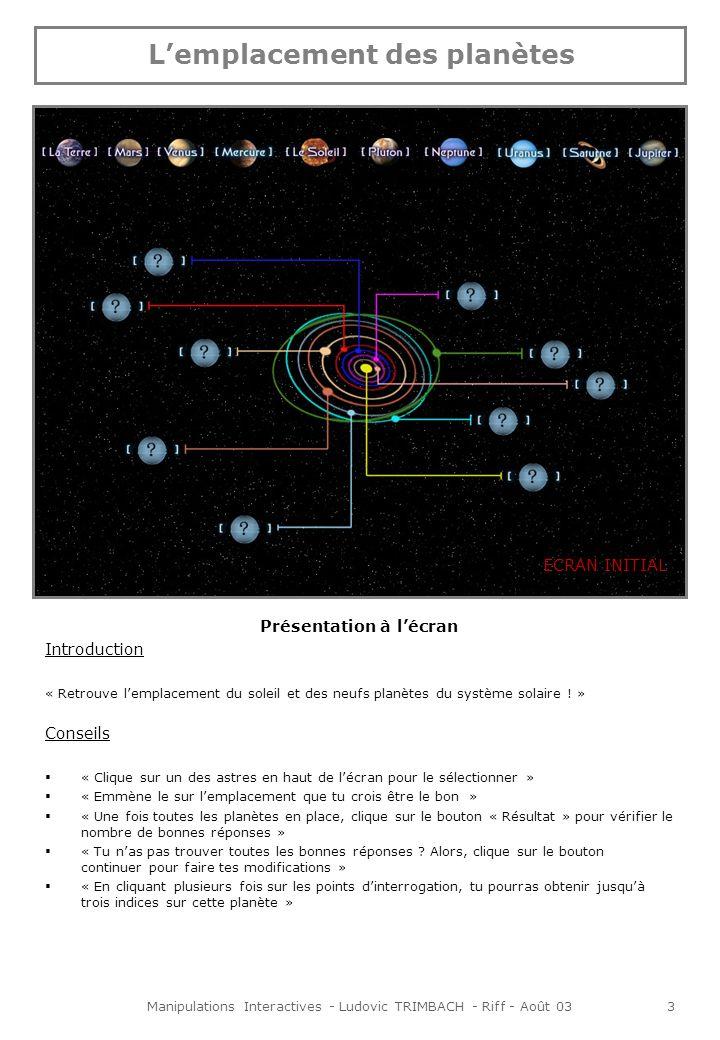 Manipulations Interactives - Ludovic TRIMBACH - Riff - Août 033 Lemplacement des planètes Présentation à lécran Introduction « Retrouve lemplacement du soleil et des neufs planètes du système solaire .