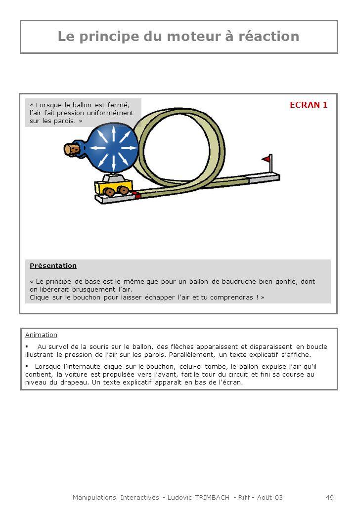 Manipulations Interactives - Ludovic TRIMBACH - Riff - Août 0349 Le principe du moteur à réaction Présentation « Le principe de base est le même que pour un ballon de baudruche bien gonflé, dont on libérerait brusquement lair.