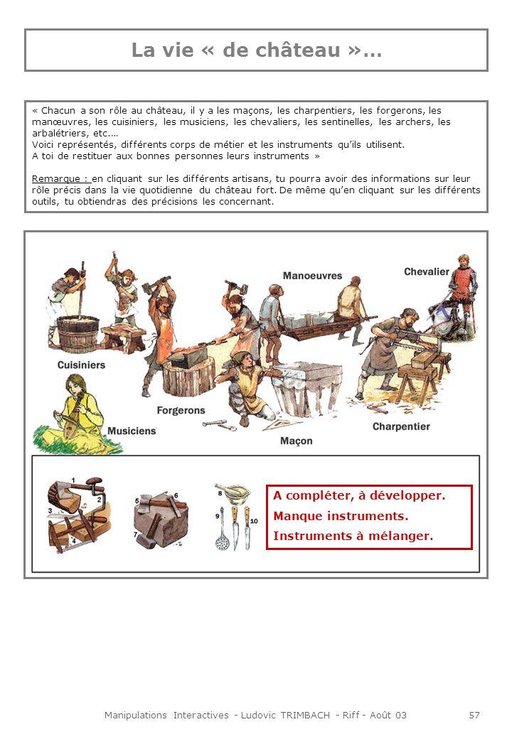Manipulations Interactives - Ludovic TRIMBACH - Riff - Août 0357 La vie « de château »… « Chacun a son rôle au château, il y a les maçons, les charpentiers, les forgerons, les manœuvres, les cuisiniers, les musiciens, les chevaliers, les sentinelles, les archers, les arbalétriers, etc.… Voici représentés, différents corps de métier et les instruments quils utilisent.