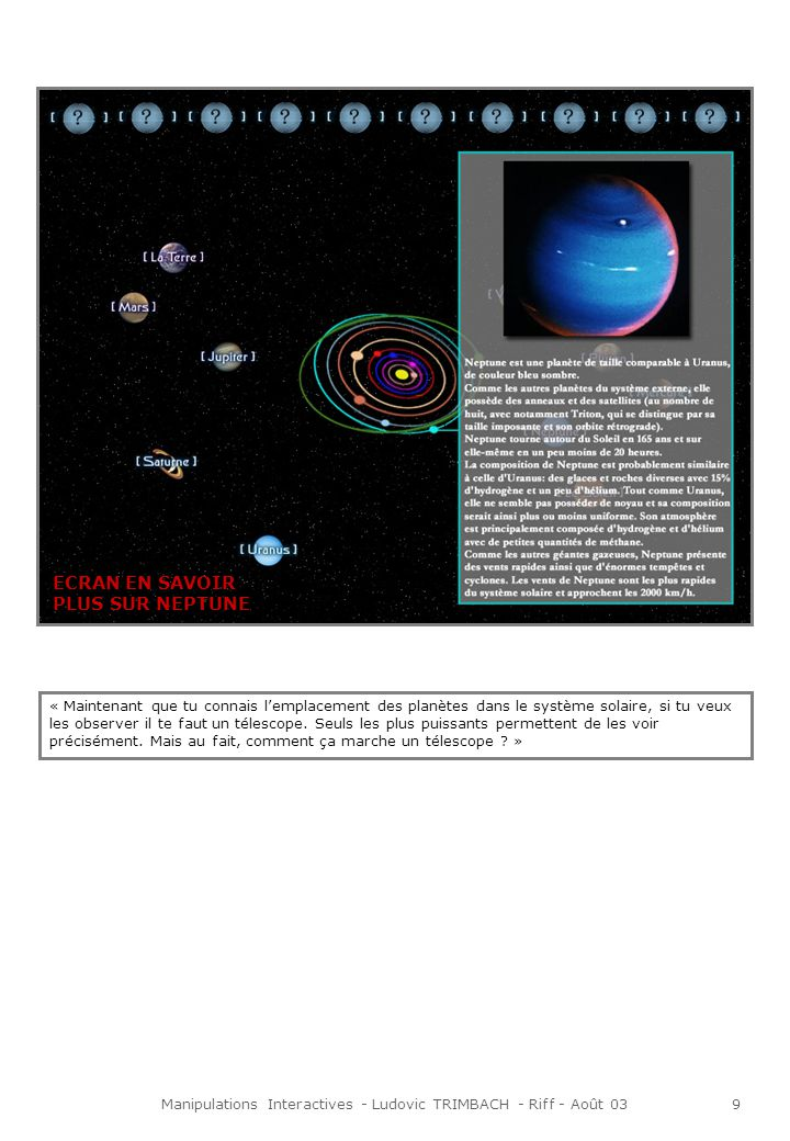 Manipulations Interactives - Ludovic TRIMBACH - Riff - Août 039 ECRAN EN SAVOIR PLUS SUR NEPTUNE « Maintenant que tu connais lemplacement des planètes dans le système solaire, si tu veux les observer il te faut un télescope.