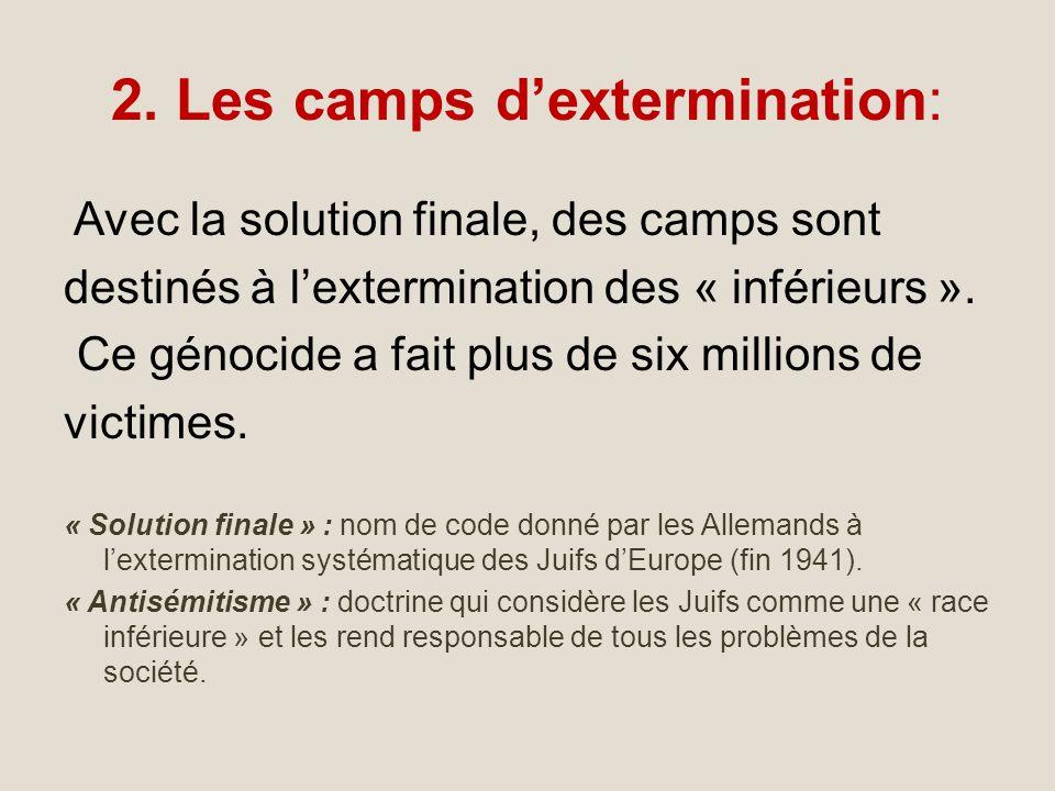2. Les camps dextermination: Avec la solution finale, des camps sont destinés à lextermination des « inférieurs ». Ce génocide a fait plus de six mill