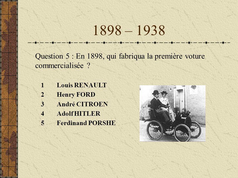 1898 – 1938 1Louis RENAULT 2Henry FORD 3André CITROEN 4Adolf HITLER 5Ferdinand PORSHE Question 5 : En 1898, qui fabriqua la première voture commercial