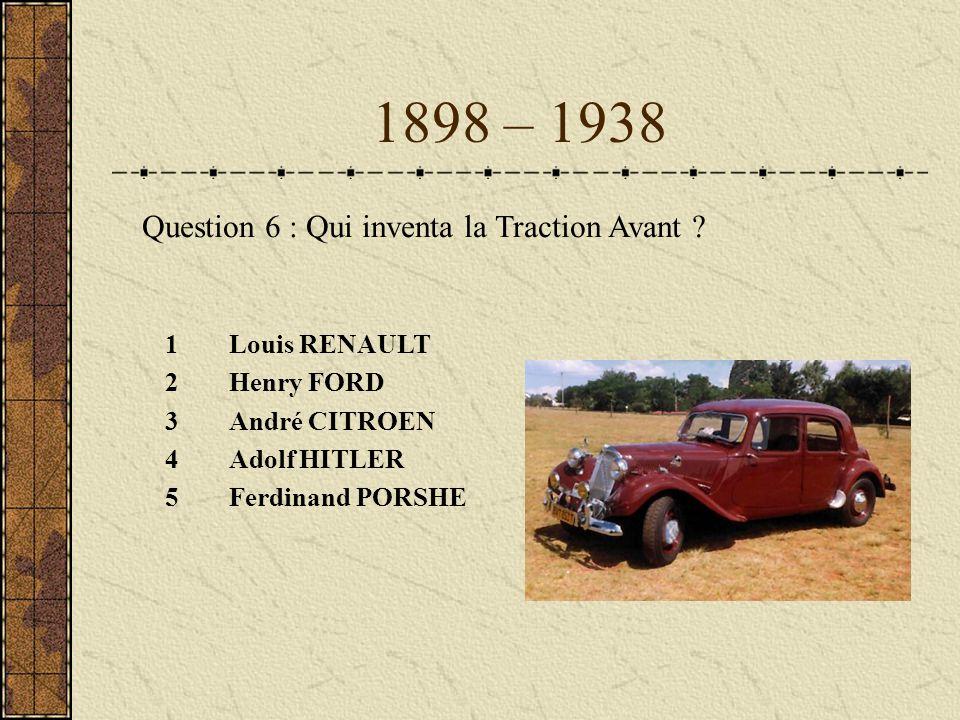 1898 – 1938 1Louis RENAULT 2Henry FORD 3André CITROEN 4Adolf HITLER 5Ferdinand PORSHE Question 6 : Qui inventa la Traction Avant ?