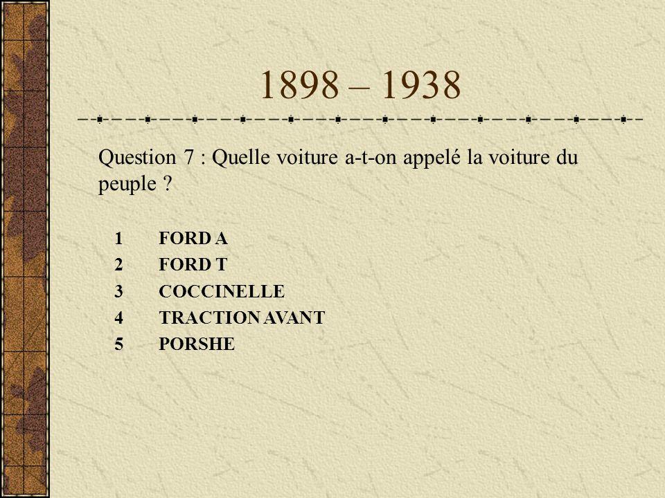 1898 – 1938 1FORD A 2FORD T 3COCCINELLE 4TRACTION AVANT 5PORSHE Question 7 : Quelle voiture a-t-on appelé la voiture du peuple ?
