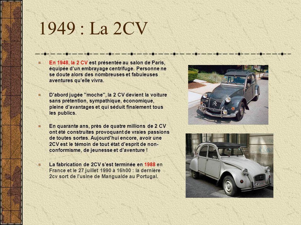 1949 : La 2CV En 1948, la 2 CV est présentée au salon de Paris, équipée d'un embrayage centrifuge. Personne ne se doute alors des nombreuses et fabule