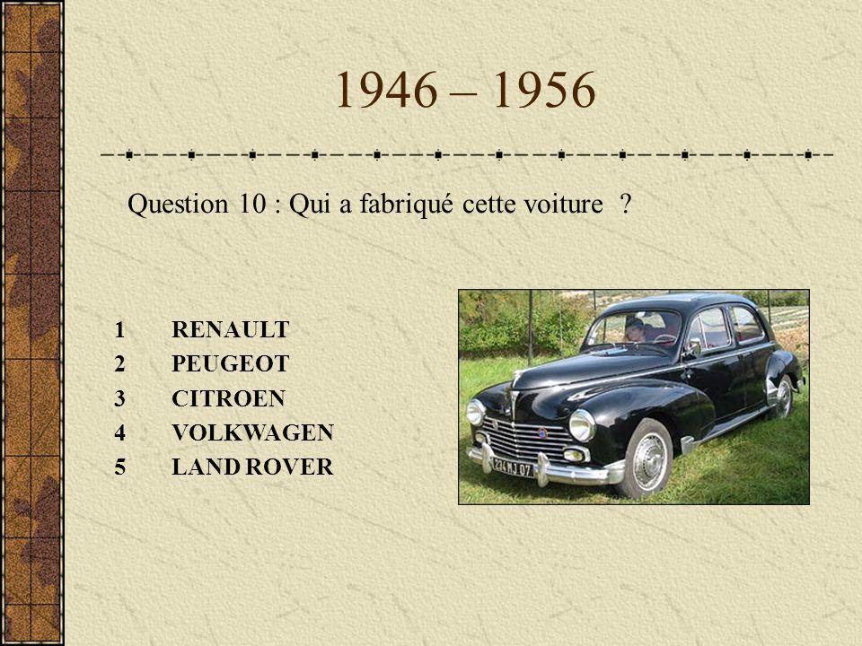 1946 – 1956 1RENAULT 2PEUGEOT 3CITROEN 4VOLKWAGEN 5LAND ROVER Question 10 : Qui a fabriqué cette voiture ?