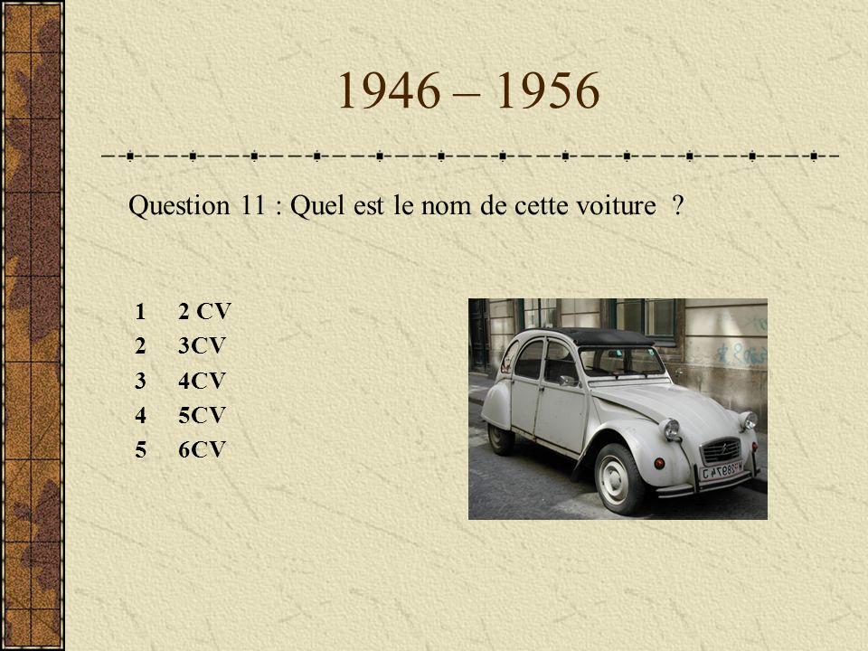 1946 – 1956 Question 11 : Quel est le nom de cette voiture ? 12 CV 23CV 34CV 45CV 56CV