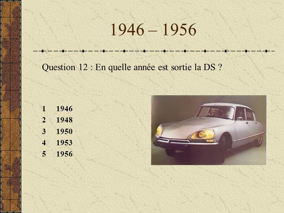 1946 – 1956 Question 12 : En quelle année est sortie la DS ? 11946 21948 31950 41953 51956