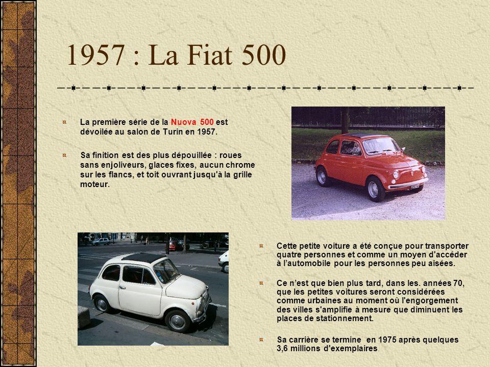 1957 : La Fiat 500 La première série de la Nuova 500 est dévoilée au salon de Turin en 1957. Sa finition est des plus dépouillée : roues sans enjolive