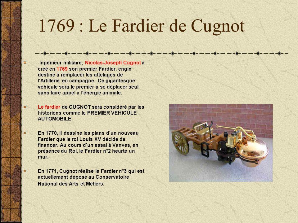 1769 : Le Fardier de Cugnot Ingénieur militaire, Nicolas-Joseph Cugnot a créé en 1769 son premier Fardier, engin destiné à remplacer les attelages de