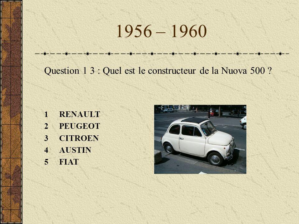 1956 – 1960 Question 1 3 : Quel est le constructeur de la Nuova 500 ? 1RENAULT 2PEUGEOT 3CITROEN 4AUSTIN 5FIAT