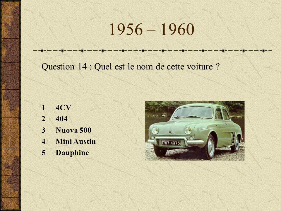 1956 – 1960 Question 14 : Quel est le nom de cette voiture ? 14CV 2404 3Nuova 500 4Mini Austin 5Dauphine