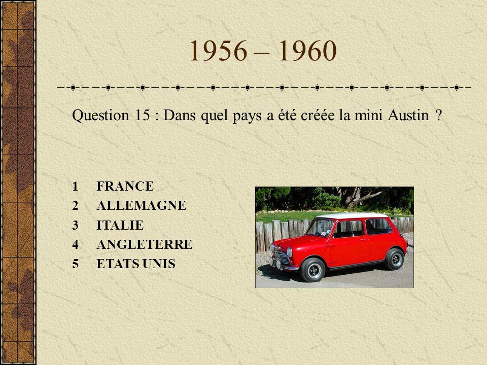 1956 – 1960 Question 15 : Dans quel pays a été créée la mini Austin ? 1FRANCE 2ALLEMAGNE 3ITALIE 4ANGLETERRE 5ETATS UNIS