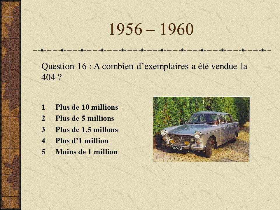 1956 – 1960 Question 16 : A combien dexemplaires a été vendue la 404 ? 1Plus de 10 millions 2Plus de 5 millions 3Plus de 1,5 millons 4Plus d1 million