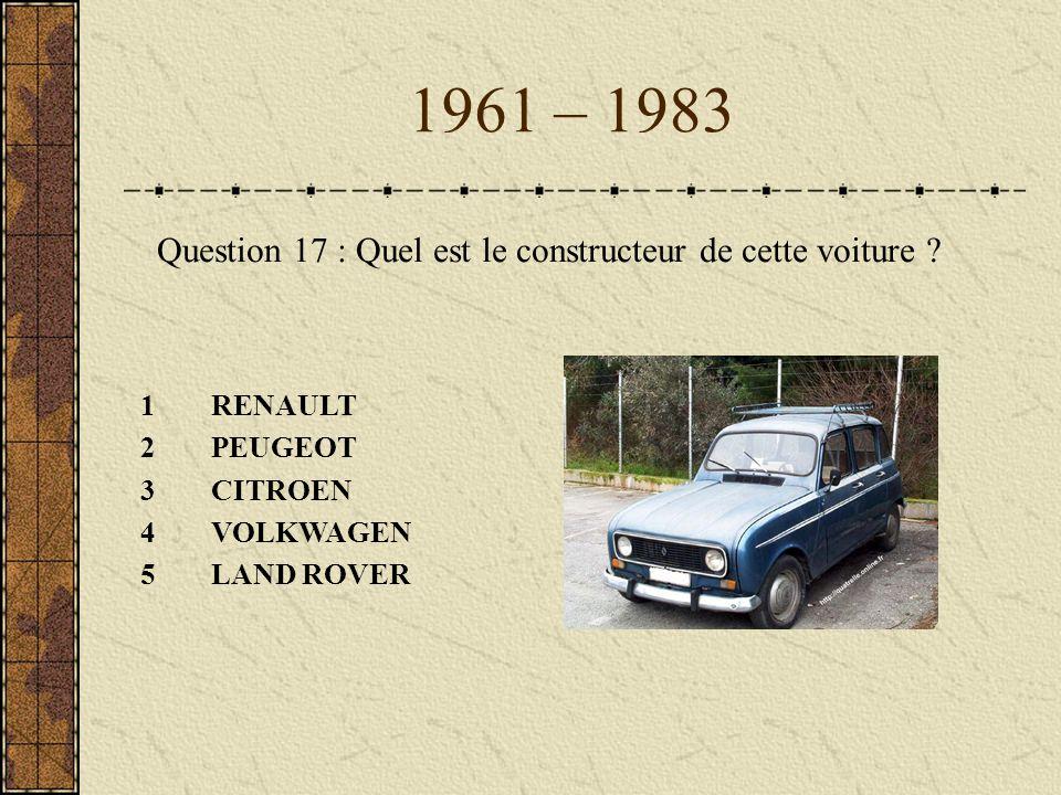 1961 – 1983 Question 17 : Quel est le constructeur de cette voiture ? 1RENAULT 2PEUGEOT 3CITROEN 4VOLKWAGEN 5LAND ROVER
