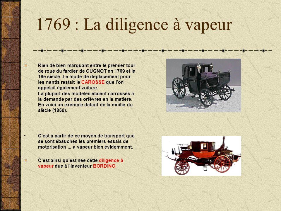 1769 : La diligence à vapeur Rien de bien marquant entre le premier tour de roue du fardier de CUGNOT en 1769 et le 19e siècle. Le mode de déplacement