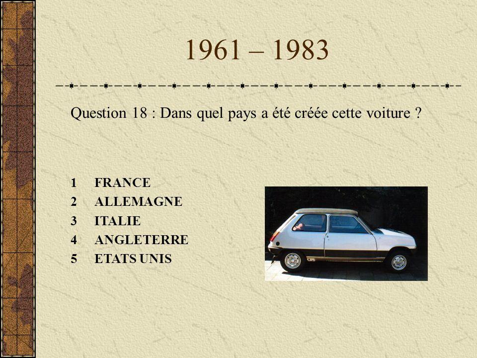 1961 – 1983 Question 18 : Dans quel pays a été créée cette voiture ? 1FRANCE 2ALLEMAGNE 3ITALIE 4ANGLETERRE 5ETATS UNIS