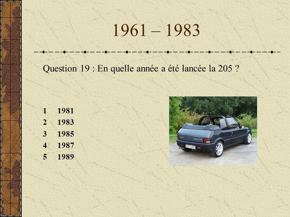 1961 – 1983 Question 19 : En quelle année a été lancée la 205 ? 11981 21983 31985 41987 51989