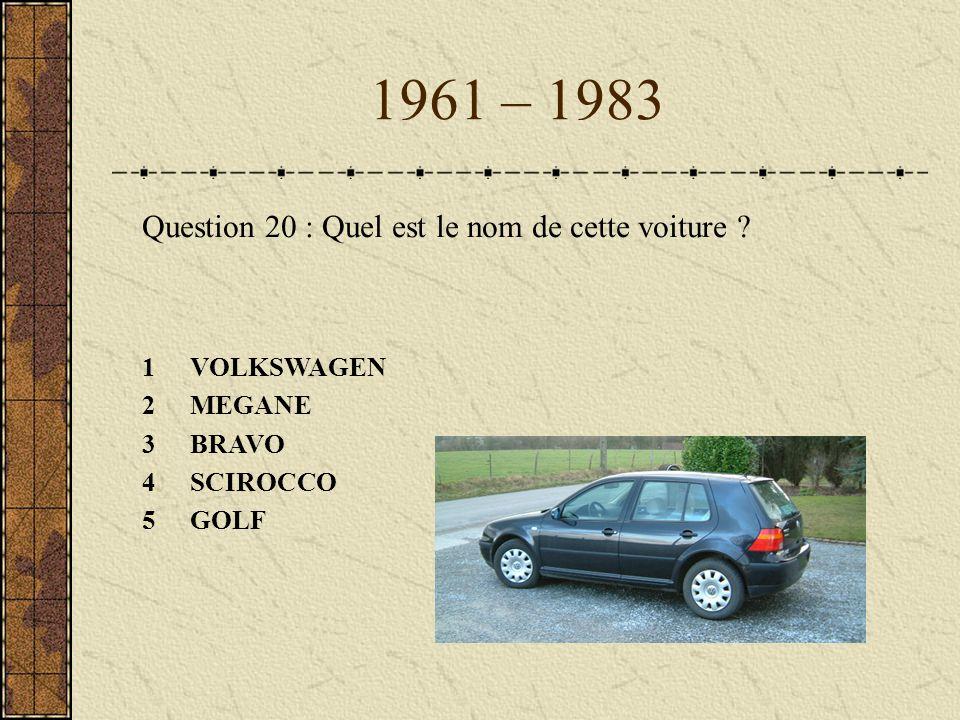 1961 – 1983 Question 20 : Quel est le nom de cette voiture ? 1VOLKSWAGEN 2MEGANE 3BRAVO 4SCIROCCO 5GOLF