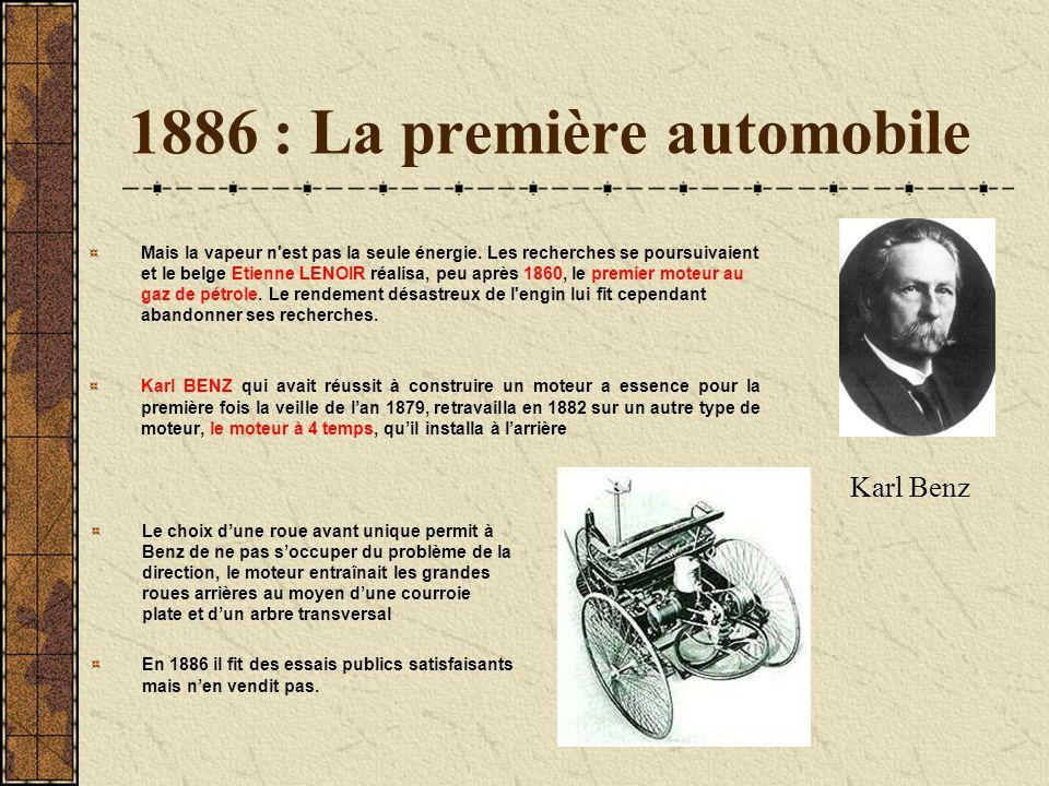 1886 : La première automobile Mais la vapeur n'est pas la seule énergie. Les recherches se poursuivaient et le belge Etienne LENOIR réalisa, peu après