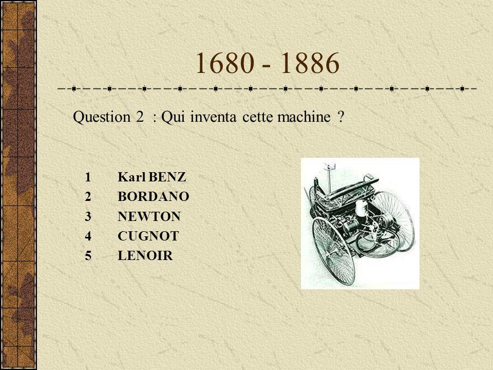 1680 - 1886 1Karl BENZ 2BORDANO 3NEWTON 4CUGNOT 5LENOIR Question 2 : Qui inventa cette machine ?