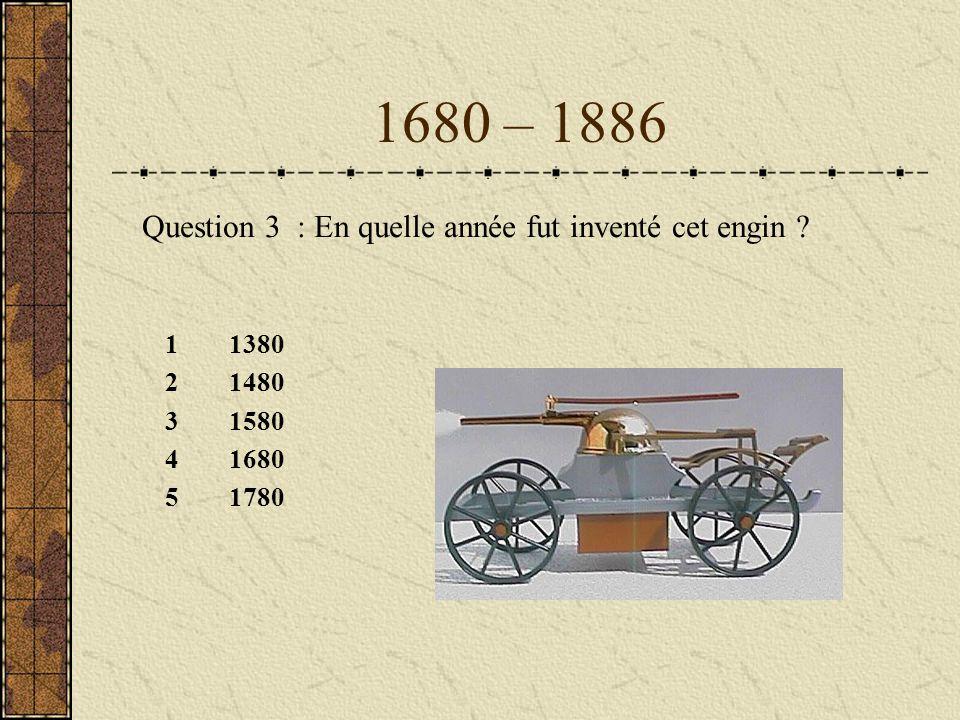 1680 – 1886 11380 21480 31580 41680 51780 Question 3 : En quelle année fut inventé cet engin ?