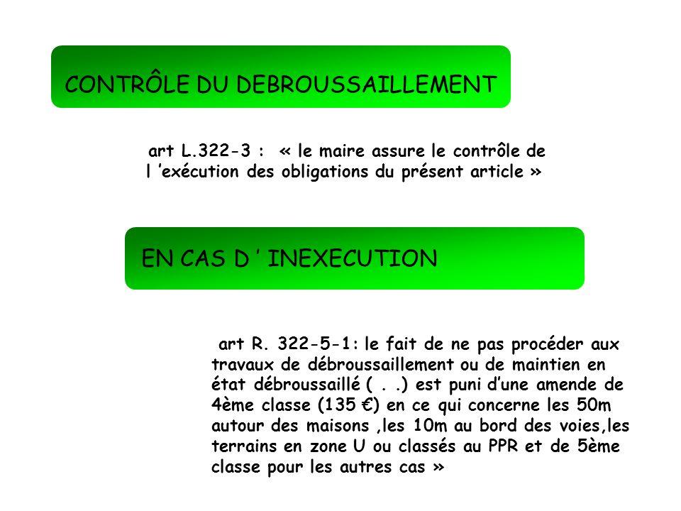 CONTRÔLE DU DEBROUSSAILLEMENT art L.322-3 : « le maire assure le contrôle de l exécution des obligations du présent article » art R. 322-5-1: le fait