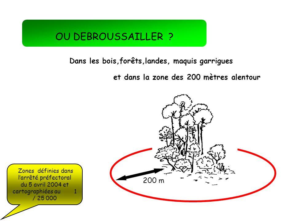 OU DEBROUSSAILLER ? Dans les bois,forêts,landes, maquis garrigues et dans la zone des 200 mètres alentour 200 m Zones définies dans larrêté préfectora