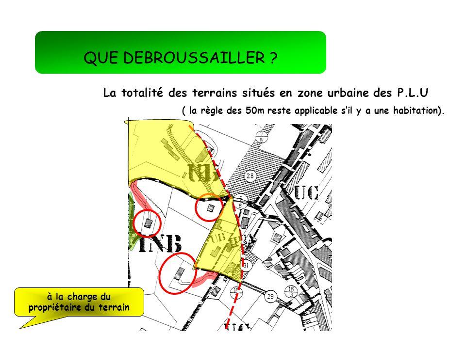 QUE DEBROUSSAILLER ? La totalité des terrains situés en zone urbaine des P.L.U ( la règle des 50m reste applicable sil y a une habitation). à la charg