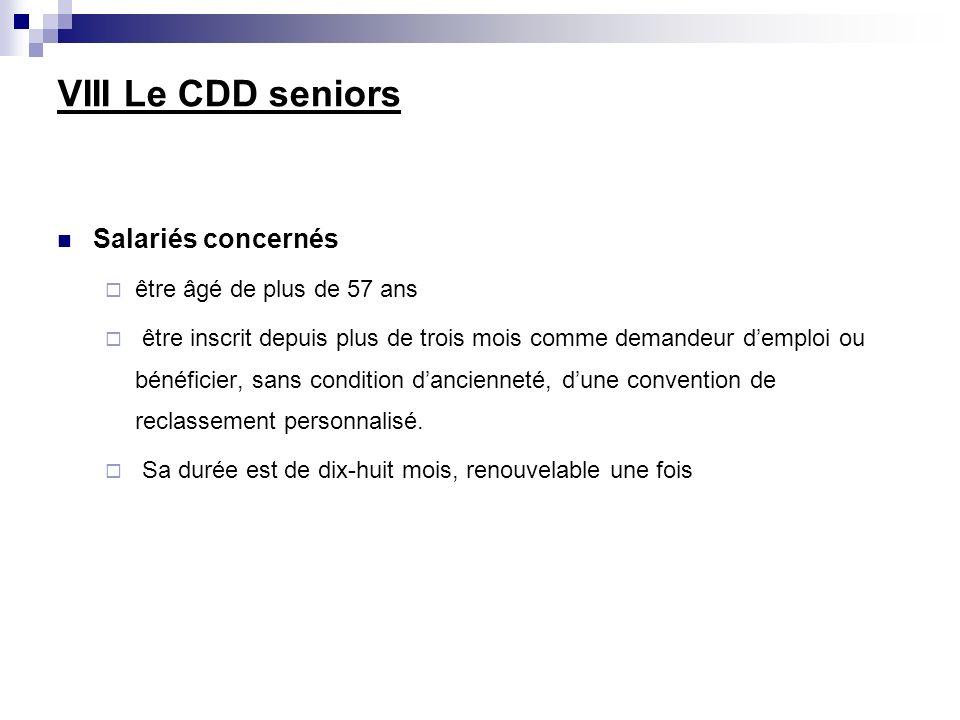 VIII Le CDD seniors Salariés concernés être âgé de plus de 57 ans être inscrit depuis plus de trois mois comme demandeur demploi ou bénéficier, sans condition dancienneté, dune convention de reclassement personnalisé.