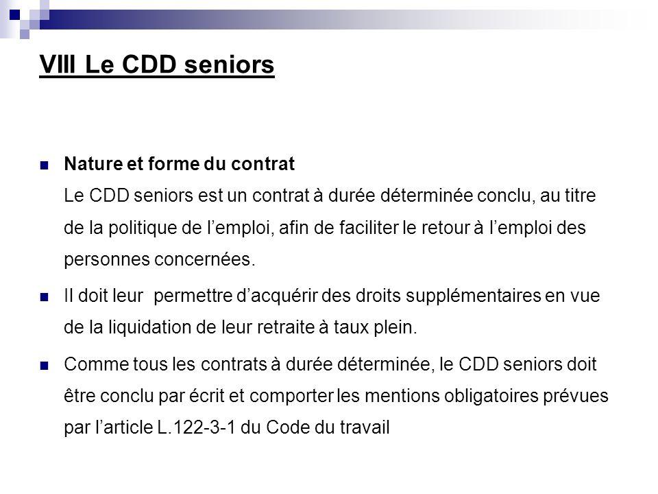 VIII Le CDD seniors Nature et forme du contrat Le CDD seniors est un contrat à durée déterminée conclu, au titre de la politique de lemploi, afin de faciliter le retour à lemploi des personnes concernées.