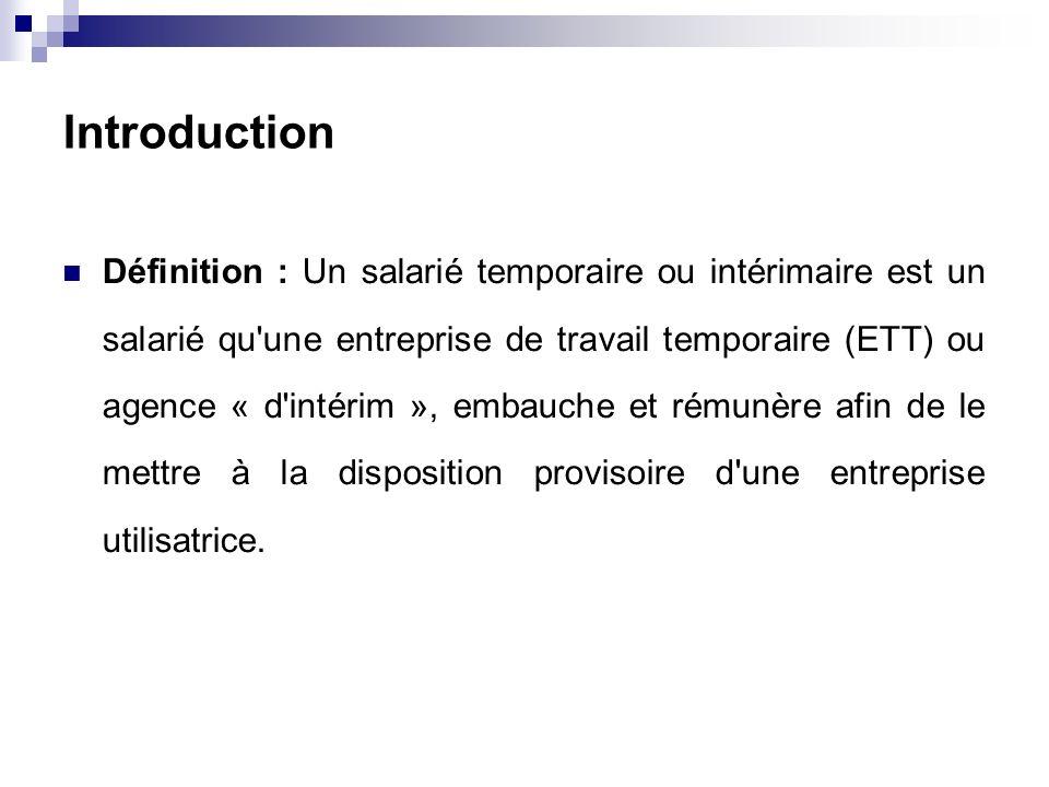 Introduction Définition : Un salarié temporaire ou intérimaire est un salarié qu une entreprise de travail temporaire (ETT) ou agence « d intérim », embauche et rémunère afin de le mettre à la disposition provisoire d une entreprise utilisatrice.